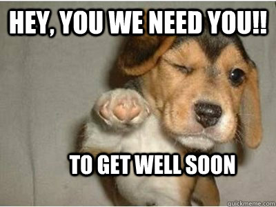 Hey, You we need you!! To get well soon