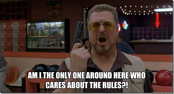Am I the only one around here who cares about the rules?!
