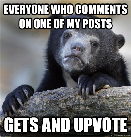 Everyone who comments on one of my posts Gets and upvote  Confession Bear