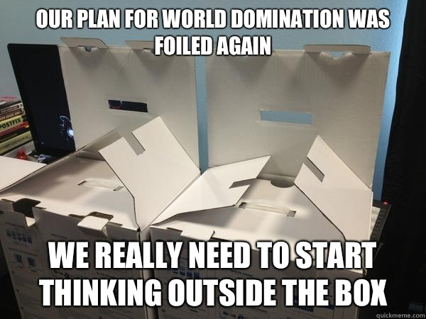 Our plan for world domination was foiled again We really need to start thinking outside the box  Nefariously Scheming Boxes