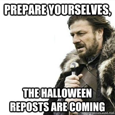 Prepare yourselves, The Halloween reposts are coming