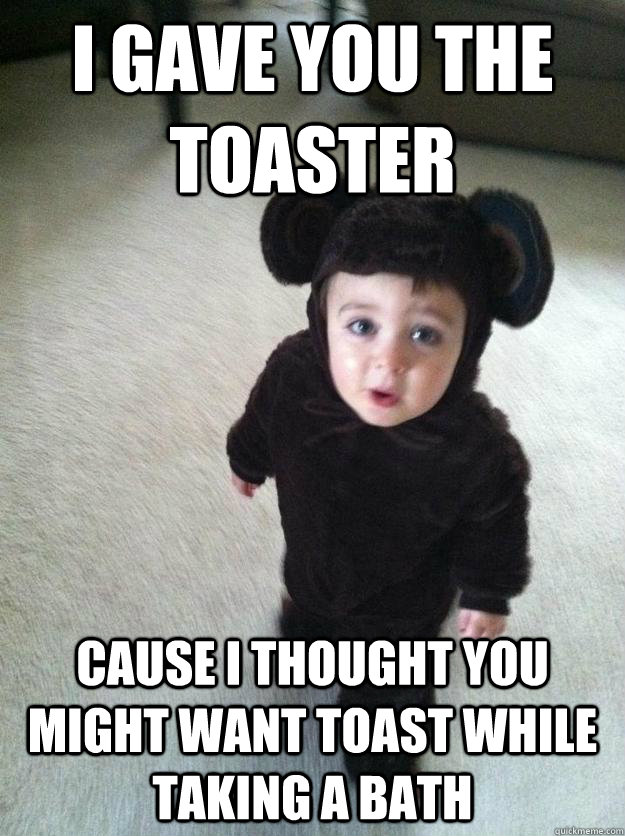 I Gave You The Toaster Cause I Thought You Might Want Toast While Taking A Bath