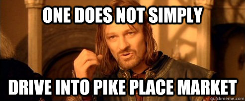 One does not simply Drive into Pike Place Market - One does not simply Drive into Pike Place Market  One Does Not Simply