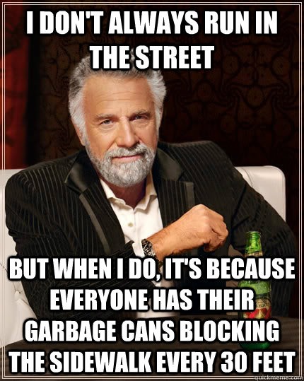 I don't always run in the street but when I do, it's because everyone has their garbage cans blocking the sidewalk every 30 feet - I don't always run in the street but when I do, it's because everyone has their garbage cans blocking the sidewalk every 30 feet  The Most Interesting Man In The World