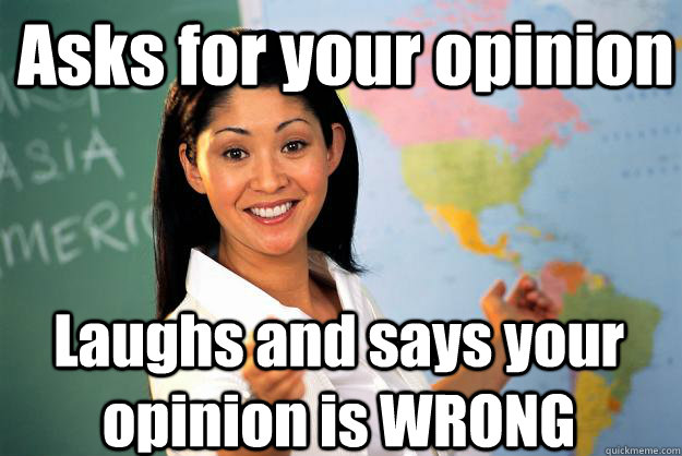 Asks for your opinion Laughs and says your opinion is WRONG - Asks for your opinion Laughs and says your opinion is WRONG  Unhelpful High School Teacher
