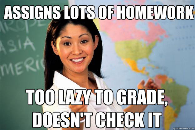 assigns lots of homework too lazy to grade, doesn't check it - assigns lots of homework too lazy to grade, doesn't check it  Unhelpful High School Teacher