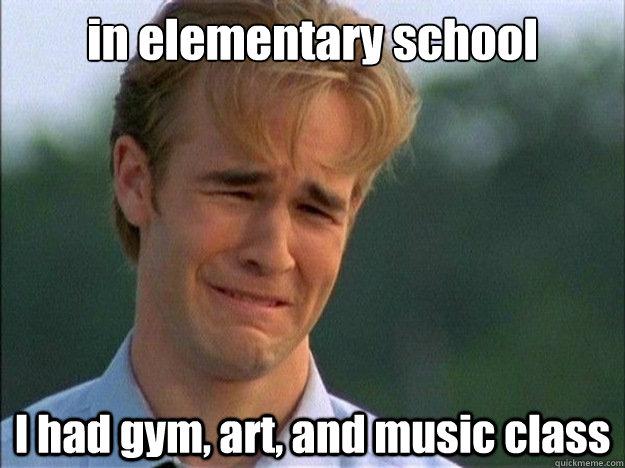 in elementary school I had gym, art, and music class - in elementary school I had gym, art, and music class  Dawson Sad