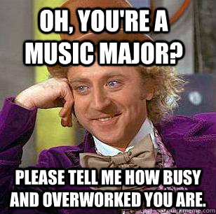 Oh, you're a music major? please tell me how busy and overworked you are. - Oh, you're a music major? please tell me how busy and overworked you are.  Condescending Wonka