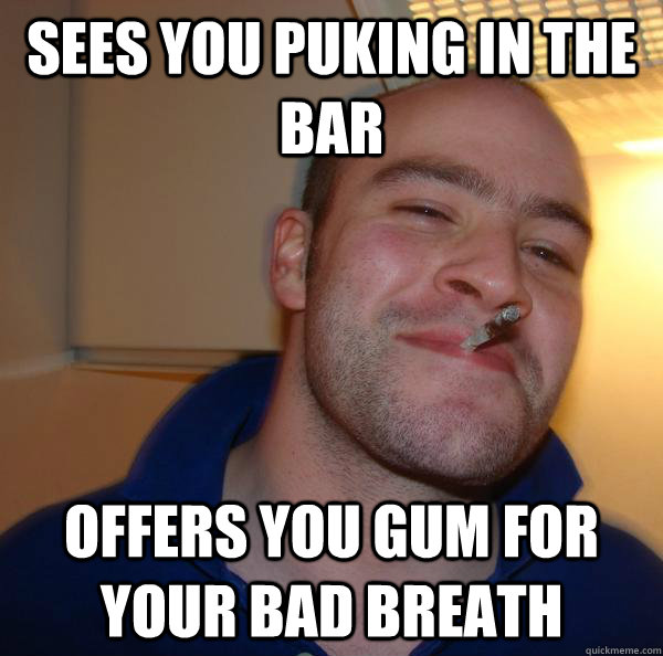 Sees you puking in the bar offers you gum for your bad breath - Sees you puking in the bar offers you gum for your bad breath  Misc