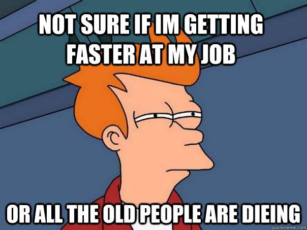 Not sure if im getting faster at my job or all the old people are dieing - Not sure if im getting faster at my job or all the old people are dieing  Futurama Fry