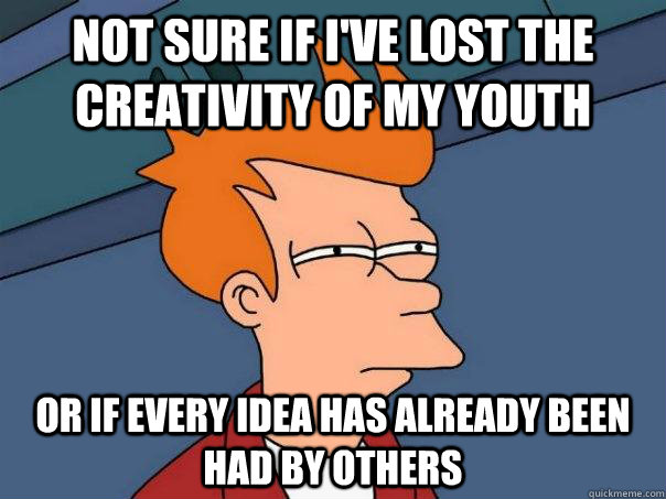 Not sure if I've lost the creativity of my youth Or if every idea has already been had by others - Not sure if I've lost the creativity of my youth Or if every idea has already been had by others  Futurama Fry