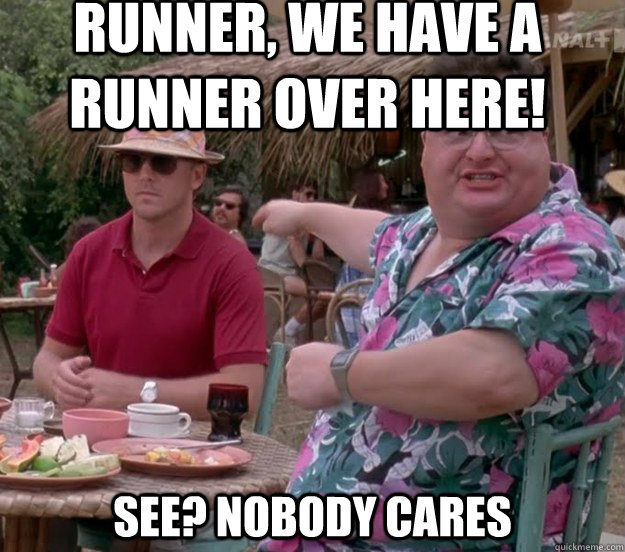 Runner, we have a runner over here! See? nobody cares