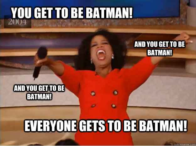 You get to be Batman! everyone gets to be Batman! and you get to be Batman! and you get to be Batman! - You get to be Batman! everyone gets to be Batman! and you get to be Batman! and you get to be Batman!  oprah you get a car