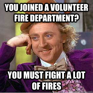 you joined a volunteer fire department? you must fight a lot of fires - you joined a volunteer fire department? you must fight a lot of fires  Psychotic Willy Wonka