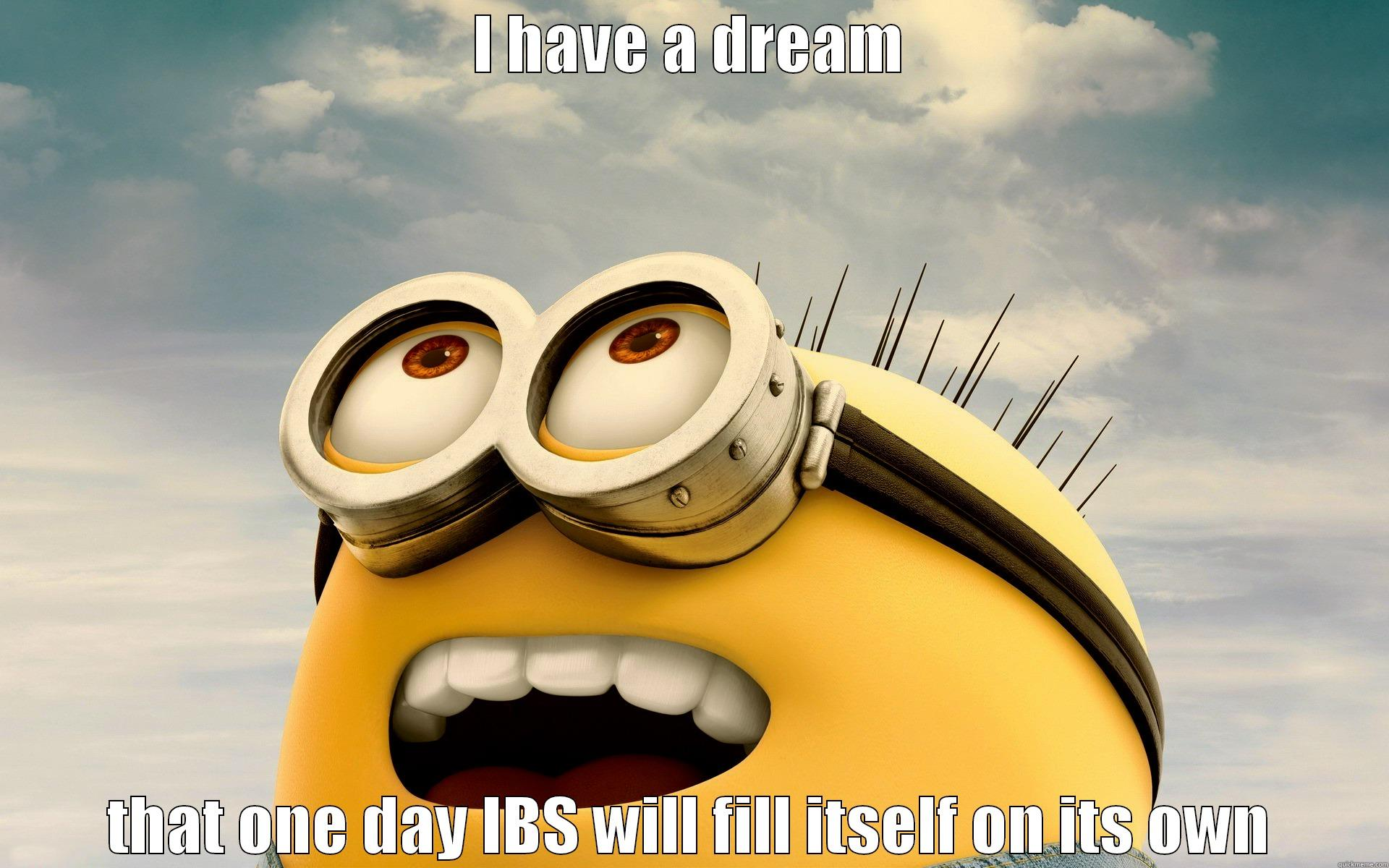 I have a dream - I HAVE A DREAM THAT ONE DAY IBS WILL FILL ITSELF ON ITS OWN Misc