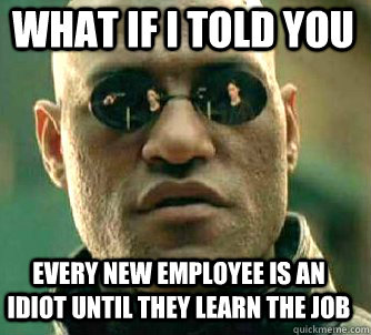what if i told you Every new employee is an idiot until they learn the job - what if i told you Every new employee is an idiot until they learn the job  Matrix Morpheus
