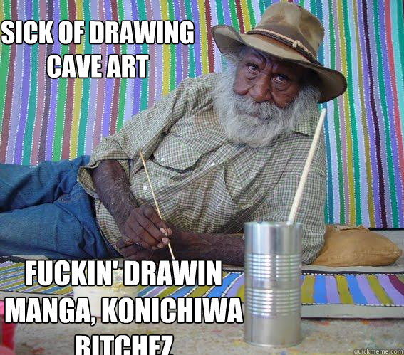 SICK OF DRAWING CAVE ART FUCKIN' DRAWIN MANGA, KONICHIWA BITCHEZ