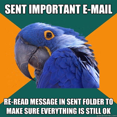 SENT IMPORTANT E-MAIL RE-READ MESSAGE IN SENT FOLDER TO MAKE SURE EVERYTHING IS STILL OK - SENT IMPORTANT E-MAIL RE-READ MESSAGE IN SENT FOLDER TO MAKE SURE EVERYTHING IS STILL OK  Paranoid Parrot