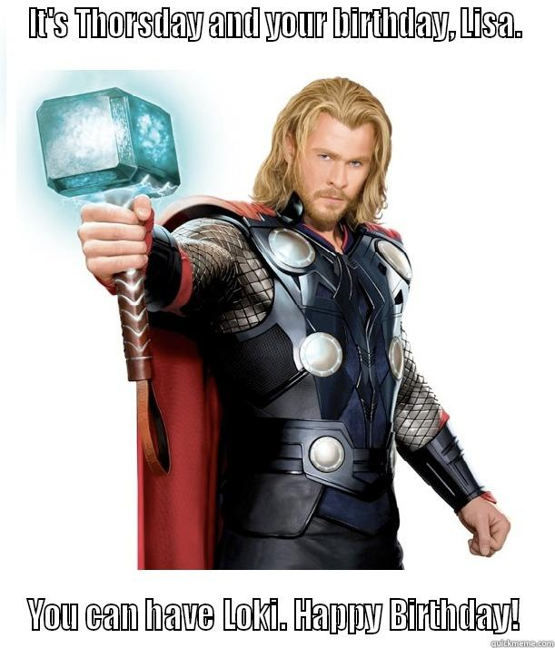 Birthday Thor - IT'S THORSDAY AND YOUR BIRTHDAY, LISA. YOU CAN HAVE LOKI. HAPPY BIRTHDAY! Advice Thor