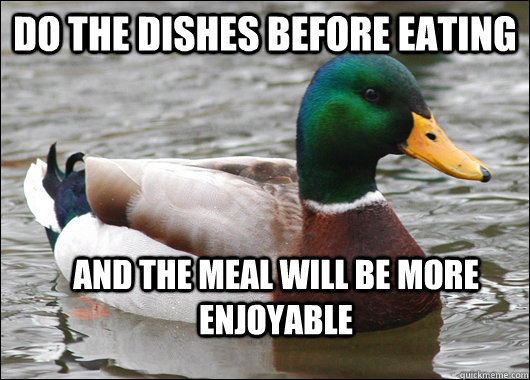 Do the dishes before eating and the meal will be more enjoyable - Do the dishes before eating and the meal will be more enjoyable  Actual Advice Mallard