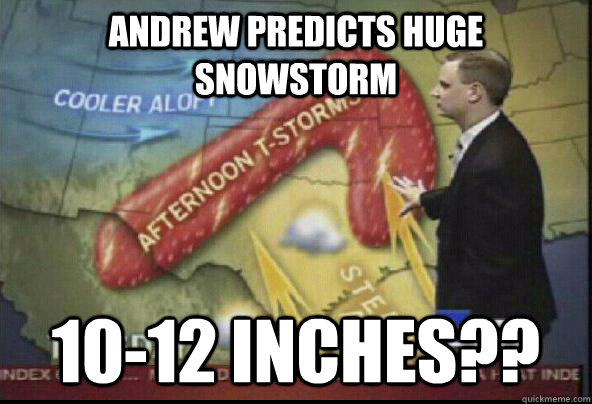 Andrew Predicts Huge Snowstorm 10-12 inches??  - Andrew Predicts Huge Snowstorm 10-12 inches??   Scumbag Weatherman
