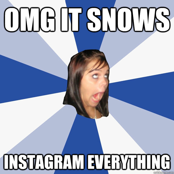 OMG it snows INSTAGRAM EVERYTHING - OMG it snows INSTAGRAM EVERYTHING  Annoying Facebook Girl