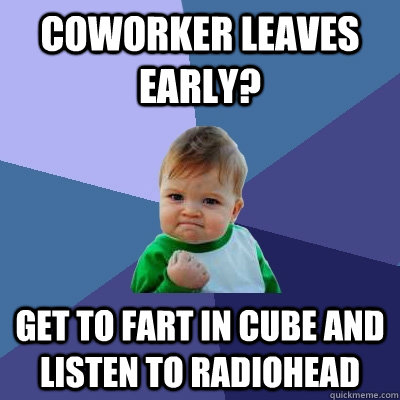 Coworker leaves early? Get to fart in cube and listen to Radiohead - Coworker leaves early? Get to fart in cube and listen to Radiohead  Success Kid