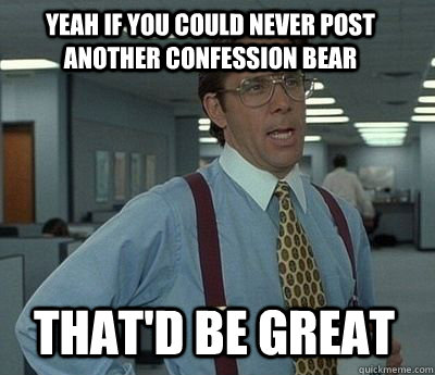 yeah if you could never post another confession bear That'd be great - yeah if you could never post another confession bear That'd be great  Bill Lumbergh