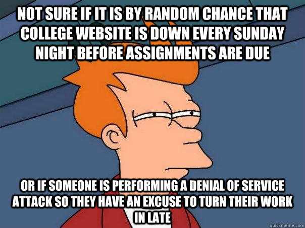 Not sure if it is by random chance that college website is down every sunday night before assignments are due Or if someone is performing a denial of service attack so they have an excuse to turn their work in late - Not sure if it is by random chance that college website is down every sunday night before assignments are due Or if someone is performing a denial of service attack so they have an excuse to turn their work in late  Futurama Fry