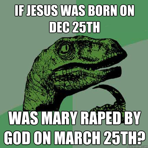 If Jesus was born on Dec 25th was Mary raped by God on March 25th?  Philosoraptor