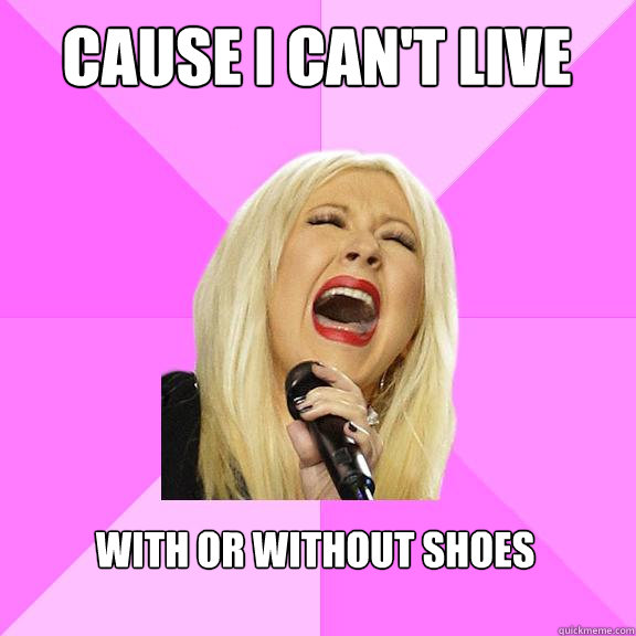 Cause I can't Live  With or without shoes - Cause I can't Live  With or without shoes  Wrong Lyrics Christina