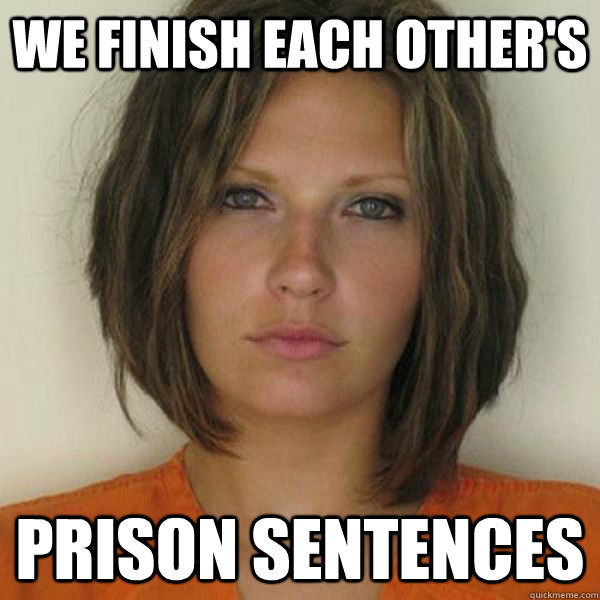 We finish each other's Prison Sentences - We finish each other's Prison Sentences  Attractive Convict