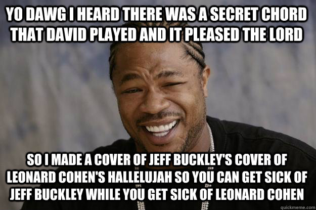 YO DAWG I HEARD THERE WAS A SECRET CHORD THAT DAVID PLAYED AND IT PLEASED THE LORD SO I MADE A COVER OF JEFF BUCKLEY'S COVER OF LEONARD COHEN'S HALLELUJAH SO YOU CAN GET SICK OF JEFF BUCKLEY WHILE YOU GET SICK OF LEONARD COHEN - YO DAWG I HEARD THERE WAS A SECRET CHORD THAT DAVID PLAYED AND IT PLEASED THE LORD SO I MADE A COVER OF JEFF BUCKLEY'S COVER OF LEONARD COHEN'S HALLELUJAH SO YOU CAN GET SICK OF JEFF BUCKLEY WHILE YOU GET SICK OF LEONARD COHEN  Xzibit meme