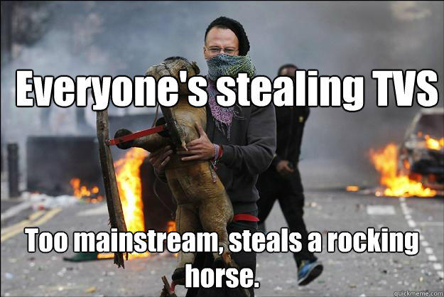 Everyone's stealing TVS Too mainstream, steals a rocking horse.  Hipster Rioter