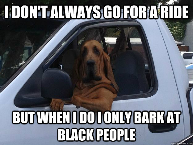 I don't always go for a ride But when I do I only bark at black people - I don't always go for a ride But when I do I only bark at black people  Slightly Racist Dog