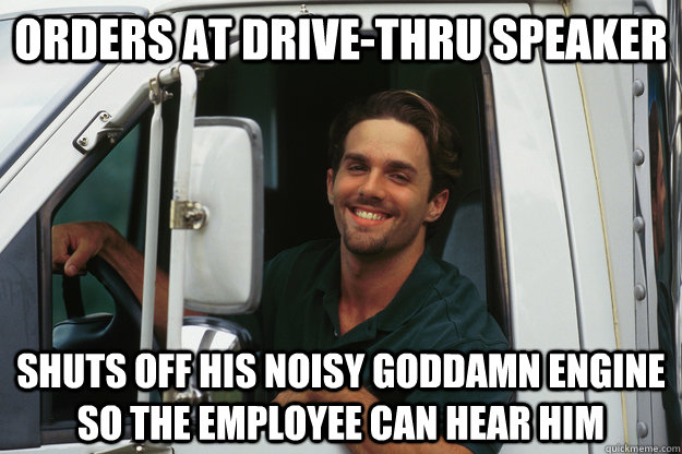 Orders at drive-thru speaker shuts off his noisy goddamn engine so the employee can hear him