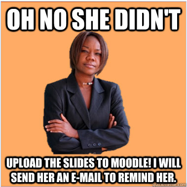oh no she didn't upload the slides to moodle! i will send her an e-mail to remind her.