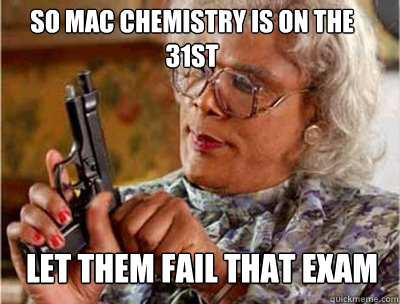 So Mac Chemistry is on the 31st let them fail that exam