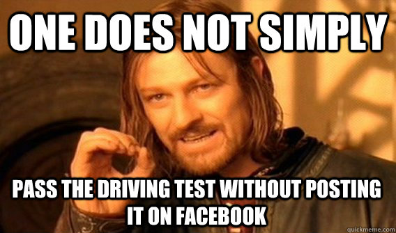 71fa78d058ec5255df62cc6dd75376b09626f60ceddd7cec4030d429c96a47ae one does not simply pass the driving test without posting it on