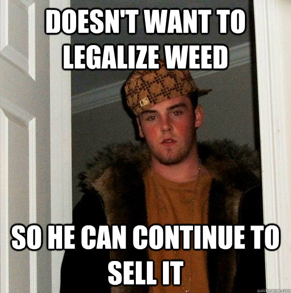 doesn't want to legalize weed so he can continue to sell it - doesn't want to legalize weed so he can continue to sell it  Scumbag Steve