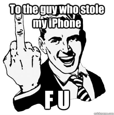 To the guy who stole my iPhone F U