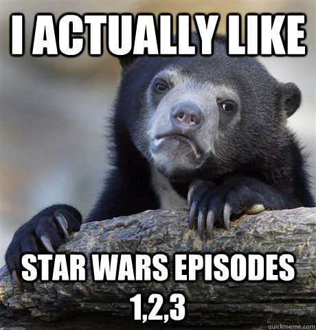 I actually like Star wars episodes 1,2,3 - I actually like Star wars episodes 1,2,3  Confession Bear