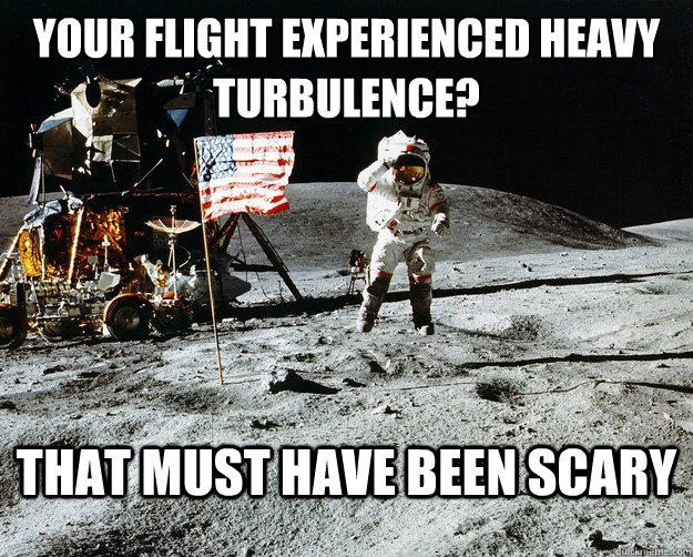 Your flight experienced heavy turbulence? That must have been scary  Unimpressed Astronaut