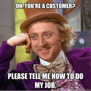 Oh, You're a customer? Please tell me how to do my job.
