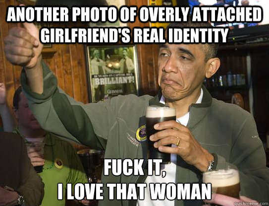 another photo of overly attached girlfriend's real identity Fuck it, I love that woman - another photo of overly attached girlfriend's real identity Fuck it, I love that woman  Upvoting Obama