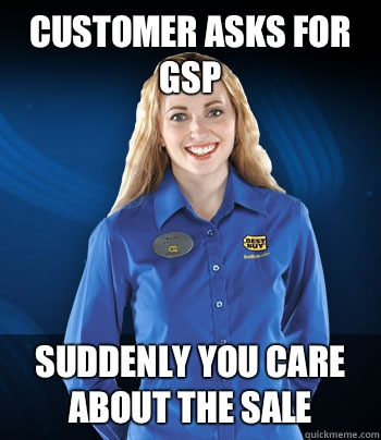 Customer asks for GSP Suddenly you care about the sale  Best Buy Employee