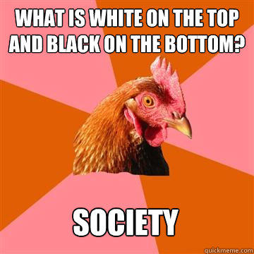 What is white on the top and black on the bottom? Society - What is white on the top and black on the bottom? Society  Anti-Joke Chicken