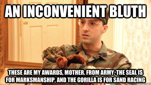 An Inconvenient Bluth These are my awards, Mother. From Army. The seal is for marksmanship, and the gorilla is for sand racing