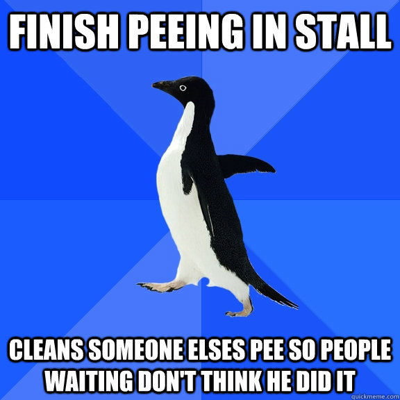 finish peeing in stall cleans someone elses pee so people waiting don't think he did it - finish peeing in stall cleans someone elses pee so people waiting don't think he did it  Socially Awkward Penguin