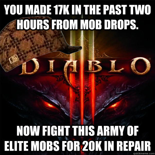 You made 17k in the past two hours from mob drops. Now fight this army of elite mobs for 20k in repair